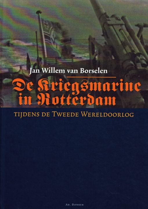 De Kriegsmarine in Rotterdam tijdens de Tweede Wereldoorlog - 9789061006497 - Jan Willem van Borselen